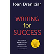 Writing For Success: Master How To Write Articles Fast, Create Quality Info Products and Write Great Copy