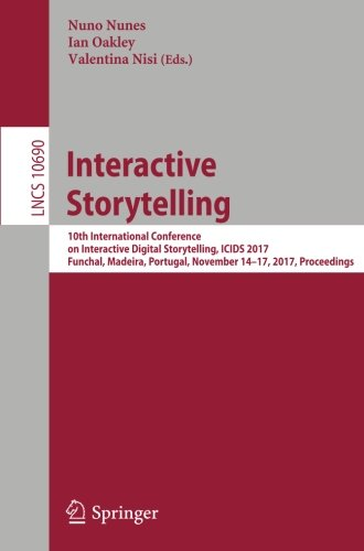 Interactive Storytelling: 10th International Conference on Interactive Digital Storytelling, ICIDS 2017 Funchal, Madeira, Portugal, November 14–17, ... (Lecture Notes in Computer - Website Oakley