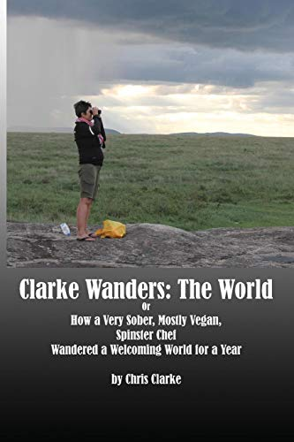 Clarke Wanders: The World: Or How a Very Sober, Mostly Vegan, Spinster Chef Wandered a Welcoming World for a Year by Chris Clarke