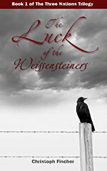 The Luck of the Weissensteiners (The Three Nations Trilogy Book 1) by [Fischer, Christoph]