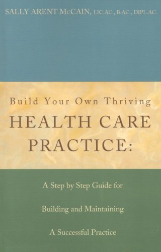Build Your Own Thriving Health Care Practice: A Step by Step Guide for Building and Maintaining a Successful Practice Sally McCain