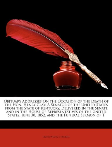 Obituary Addresses On the Occasion of the Death of the Hon. Henry Clay: A Senator of the United States from the State of Kentucky, Delivered in the ... June 30, 1852, and the Funeral Sermon of T pdf
