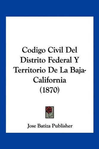 Codigo Civil Del Distrito Federal Y Territorio De La Baja-California (1870) (Spanish Edition) pdf epub