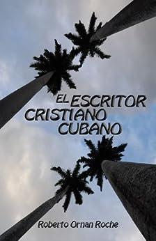 El Escritor Cristiano: Bendiciones desde Cuba (Spanish Edition) by [Roche, Roberto Ornan]