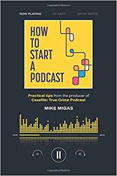 How to Start a Podcast: Practical tips from the producer of Casefile: True Crime Podcast
