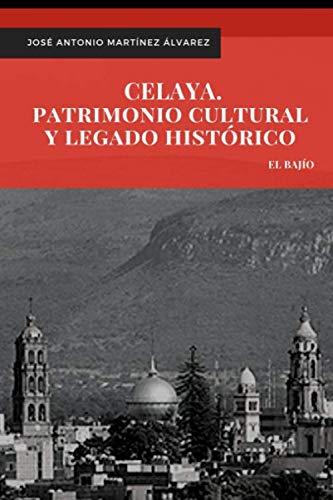 Celaya. Patrimonio cultural y legado histórico (El Bajío) (Spanish Edition) José Antonio Martínez Álvarez