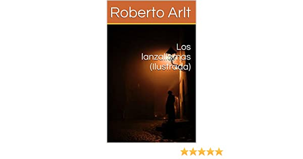 Amazon.com: Los lanzallamas (Ilustrada) (Spanish Edition) eBook: Roberto Arlt, Guido Montelupo: Kindle Store