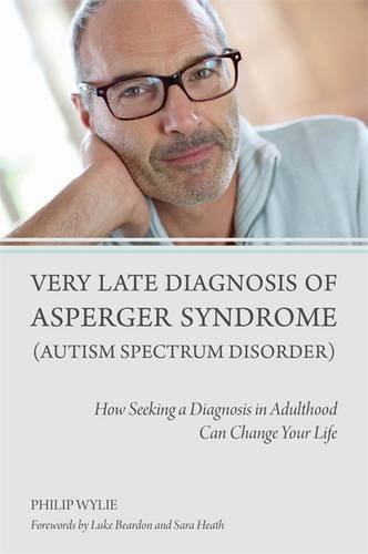 Very Late Diagnosis of Asperger Syndrome (Autism Spectrum Disorder): How Seeking a Diagnosis in Adulthood Can Change Your Life: Amazon.co.uk: Philip Wylie ...