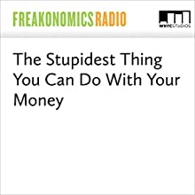 The Stupidest Thing You Can Do With Your Money Miscellaneous by Stephen J. Dubner