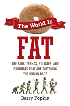 The World Is Fat: The Fads, Trends, Policies, and Products That Are Fatteningthe Human Race by [Popkin, Barry]