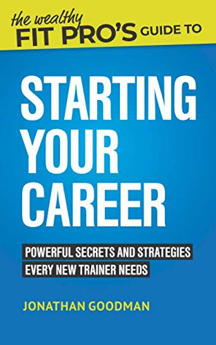 The Wealthy Fit Pro's Guide to Starting Your Career: Powerful Secrets and Strategies Every New Trainer Needs (Wealthy Fit Pro's Guides)