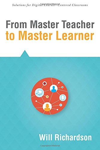 From Master Teacher to Master Learner (Solutions) (Creating the Conditions for Powerful Learning to Best Prepare Today s Students for the Future) (Solutions for Digital Learner-centered Classrooms)