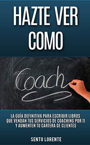 Hazte Ver Como Coach: La Guía Definitiva para Escribir Libros que Vendan tus Servicios de