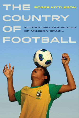 The Country Of Football: Soccer And The Making Of Modern Brazil (Sport In World History)