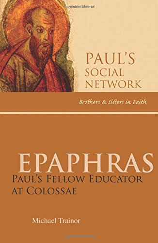 Epaphras: Paul's Educator at Colossae (Paul's Social Network: Brothers & Sisters in Faith)