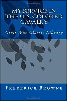 My Service in the U. S. Colored Cavalry: Civil War Classic Library