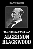 The Collected Works of Algernon Blackwood (Unexpurgated Edition) (Halcyon Classics)