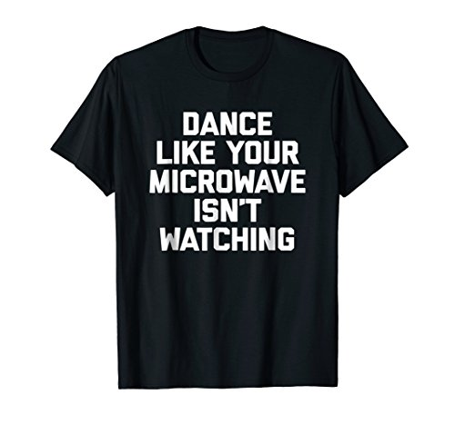 Dance Like Your Microwave Isn't Watching T-Shirt funny humor (Dance Like Your Microwave Isn T Watching)
