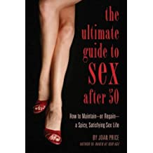 The Ultimate Guide to Sex After 50: How to Maintain - or Regain - a Spicy, Satisfying Sex Life