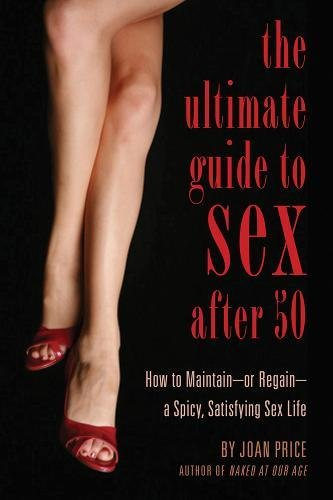 The Ultimate Guide to Sex After Fifty: How to Maintain – or Regain – a Spicy, Satisfying Sex Life