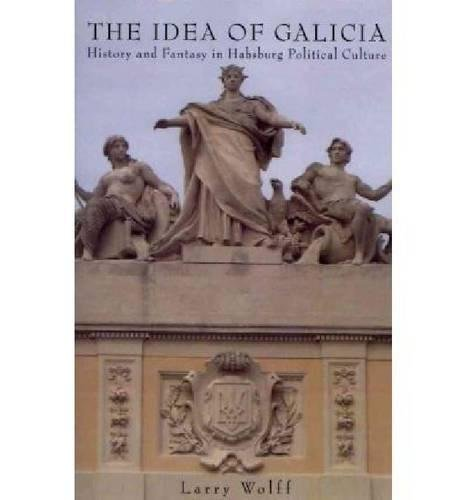 (The Idea of Galicia: History and Fantasy in Habsburg Political Culture)
