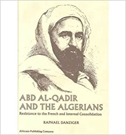 Abd Al Qadir and the Algerians: Resistance to the French and Internal Consolidation