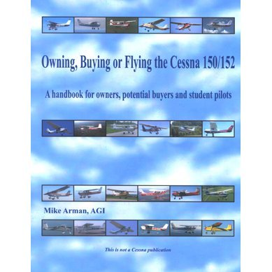 Owning, Buying or Flying the Cessna 150/152, a Handbook for Owners, Potential Buyers and Student Pilots