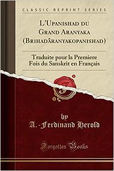 LUpanishad Du Grand Aranyaka (Brihadâranyakopanishad): Traduite Pour La Premiere Fois Du Sanskrit En Français (Classic Reprint)