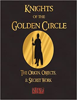 Knights of the Golden Circle – The Origin, Objects, and Secret Work