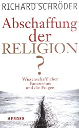 Abschaffung der Religion?: Wissenschaftlicher Fanatismus und die Folgen