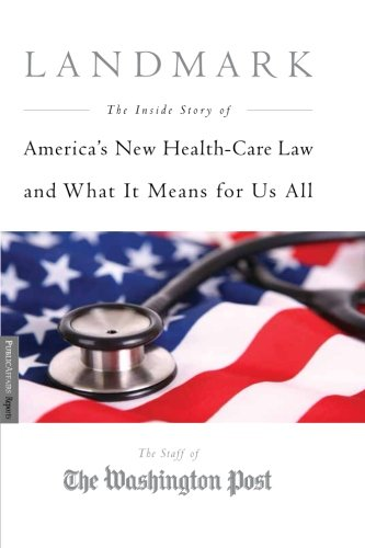Landmark  The Inside Story Of America S New Health Care Law The Affordable Care Act And What It Means For Us All  Publicaffairs Reports