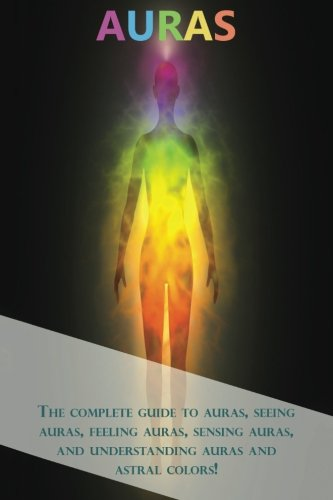 Auras: The complete guide to auras, seeing auras, feeling auras, sensing auras, and understanding auras and astral colors!