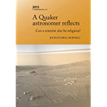 A Quaker Astronomer Reflects: Can a scientist also be religious? (The James Backhouse Lectures Book 23)