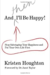 And THEN I'll Be Happy!: Stop Sabotaging Your Happiness and Put Your Own Life First Kindle Edition