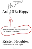 And THEN I'll Be Happy!: Stop Sabotaging Your Happiness and Put Your Own Life First