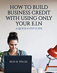 HOW TO BUILD BUSINESS CREDIT WITH USING ONLY YOUR E.I.N.: A QUICK 6 STEP GUIDE
