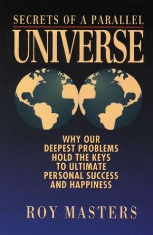 Secrets of a Parallel Universe: Why Our Deepest Problems Hold the Key to Ultimate Personal Success & Happiness