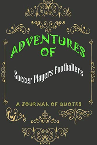 Soccer Players Footballers: Adventures of Soccer Players Footballers: A Journal of Quotes: Prompted Quote Journal (6inx9in) Soccer Players Footballers ... ... Book, Best Soccer Players Footballers