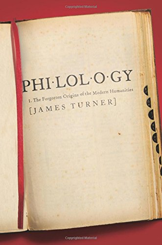 Philology: The Forgotten Origins of the Modern Humanities (The William G. Bowen Series)