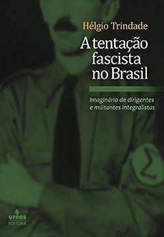 A tentação fascista no Brasil: imaginário de dirigentes e militantes por [Trindade, Hélgio]