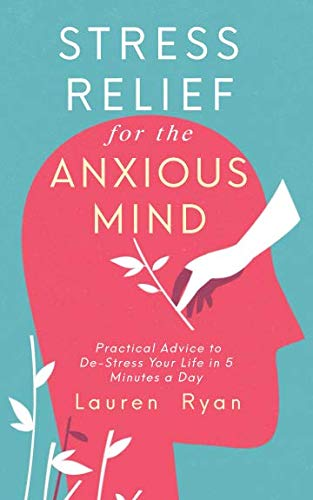 Stress Relief for the Anxious Mind: Practical Advice to De-Stress Your Life in 5 Minutes a Day