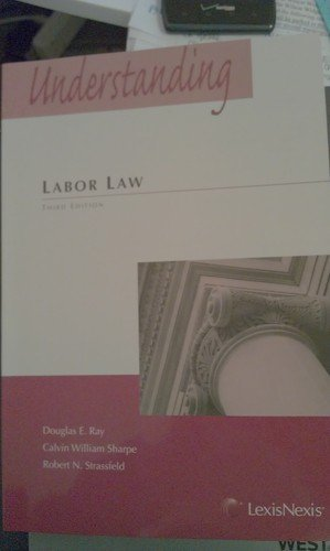 Understanding Labor Law (Legal Text Series) 3rd (third) Edition by Douglas E. Ray, Calvin William Sharpe, Robert N. Strassfeld (2011)