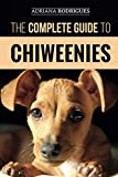 The Complete Guide to Chiweenies: Finding, Training, Caring for and Loving your Chihuahua Dachshund Mix