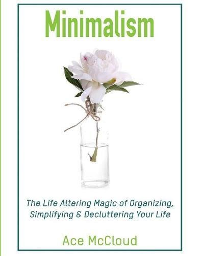 Download Minimalism: The Life Altering Magic of Organizing, Simplifying & Decluttering Your Life (Minimalism Strategies Guide for Simplifying Your) pdf epub