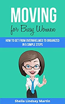 Moving For Busy Women: How to Get From Overwhelmed to Organized in 5 Simple Steps by [Martin, Sheila Lindsay]