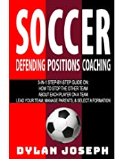 Soccer: A Step-by-Step Guide on How to Stop the Other Team, About Each Player on a Team, and How to Lead Your Players, Manage Parents, and Select the Best Formation