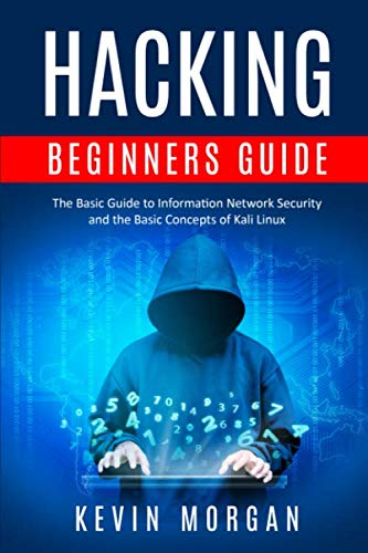 Hacking Beginners Guide: The Basic Guide to Information Network Security and the Basic Concepts of Kali Linux