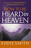 How To Be Heard in Heaven: Moving from Need-Driven to God-Centered Prayer