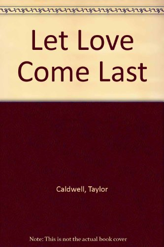 Let Love Come Last by Taylor Caldwell