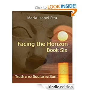 Facing the Horizon - Book Six (Truth is the Soul of the Sun) Maria Isabel Pita